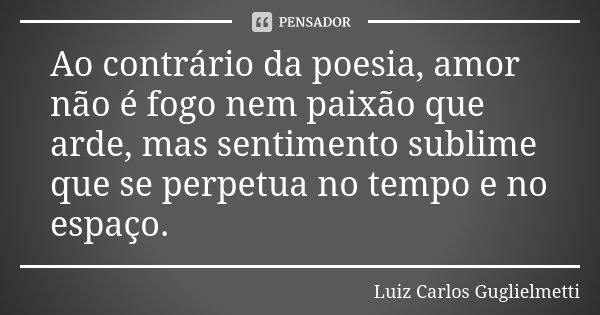 Ao contrário da poesia, amor não é fogo nem paixão que arde, mas sentimento sublime que se perpetua no tempo e no espaço.... Frase de Luiz Carlos Guglielmetti.