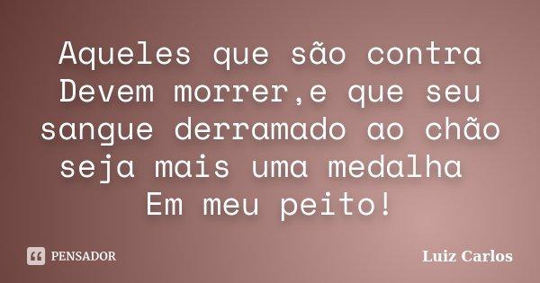 Aqueles que são contra Devem morrer,e que seu sangue derramado ao chão seja mais uma medalha Em meu peito!... Frase de Luiz Carlos.