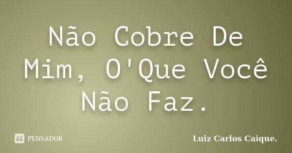 Não Cobre De Mim, O'Que Você Não Faz.... Frase de Luiz Carlos Caique..