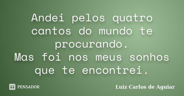 Andei pelos quatro cantos do mundo te procurando. Mas foi nos meus sonhos que te encontrei.... Frase de Luiz Carlos de Aguiar.