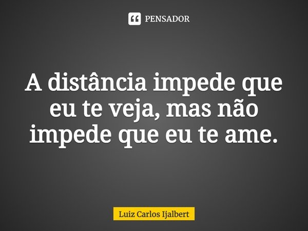 """""""A distância impede que eu te veja, mas não impede que eu te ame. """"... Frase de Luiz Carlos Ijalbert."""