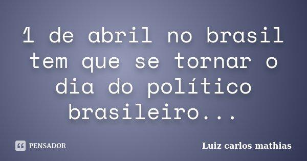1 de abril no brasil tem que se tornar o dia do político brasileiro...... Frase de Luiz Carlos Mathias.