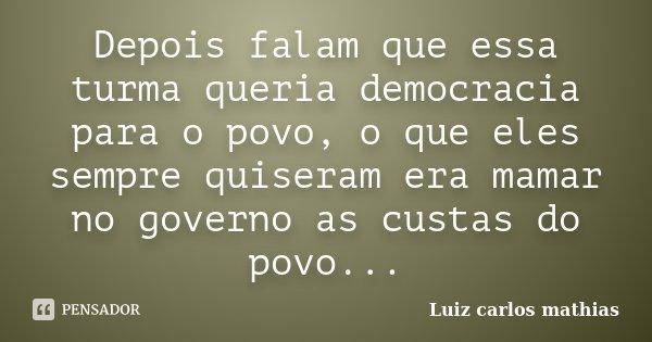 Depois falam que essa turma queria democracia para o povo, o que eles sempre quiseram era mamar no governo as custas do povo...... Frase de Luiz carlos mathias.