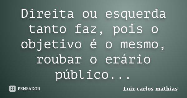 Direita ou esquerda tanto faz, pois o objetivo é o mesmo, roubar o erário público...... Frase de Luiz Carlos Mathias.