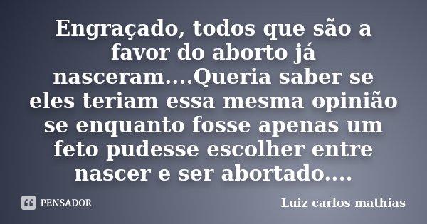 Engraçado, todos que são a favor do aborto já nasceram....Queria saber se eles teriam essa mesma opinião se enquanto fosse apenas um feto pudesse escolher entre... Frase de Luiz Carlos Mathias.