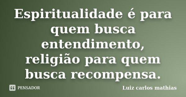 Espiritualidade é para quem busca entendimento, religião para quem busca recompensa.... Frase de Luiz carlos mathias.