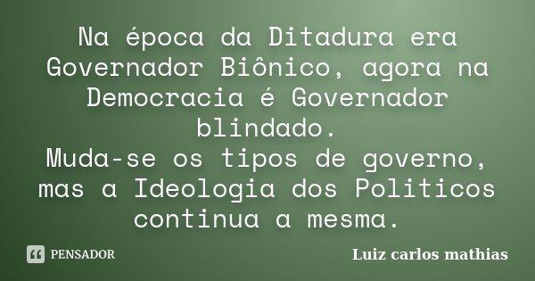 Na época da Ditadura era Governador Biônico, agora na Democracia é Governador blindado. Muda-se os tipos de governo, mas a Ideologia dos Politicos continua a me... Frase de Luiz carlos mathias.