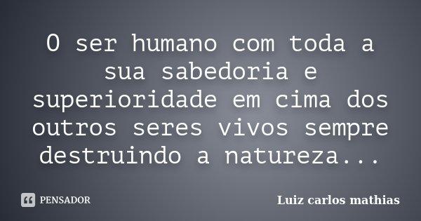 O ser humano com toda a sua sabedoria e superioridade em cima dos outros seres vivos sempre destruindo a natureza...... Frase de Luiz Carlos Mathias.