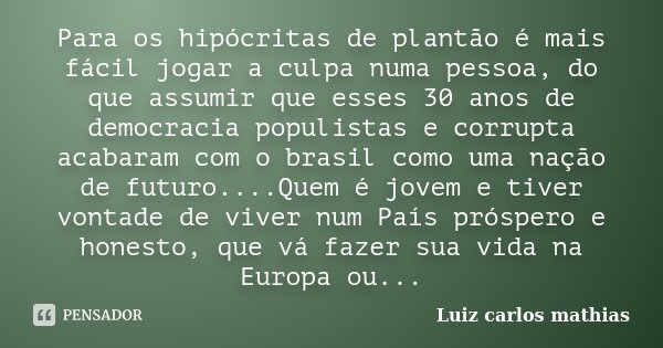 Para os hipócritas de plantão é mais fácil jogar a culpa numa pessoa, do que assumir que esses 30 anos de democracia populistas e corrupta acabaram com o brasil... Frase de Luiz Carlos Mathias.