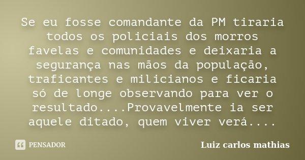 Se eu fosse comandante da PM tiraria todos os policiais dos morros favelas e comunidades e deixaria a segurança nas mãos da população, traficantes e milicianos ... Frase de Luiz Carlos Mathias.