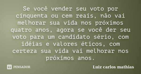 Se você vender seu voto por cinquenta ou cem reais, não vai melhorar sua vida nos próximos quatro anos, agora se você der seu voto para um candidato sério, com ... Frase de Luiz carlos mathias.