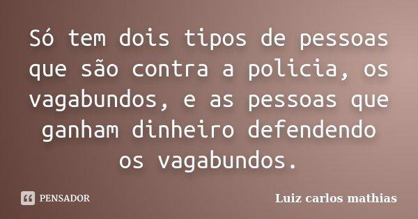 Só tem dois tipos de pessoas que são contra a policia, os vagabundos, e as pessoas que ganham dinheiro defendendo os vagabundos.... Frase de Luiz Carlos Mathias.