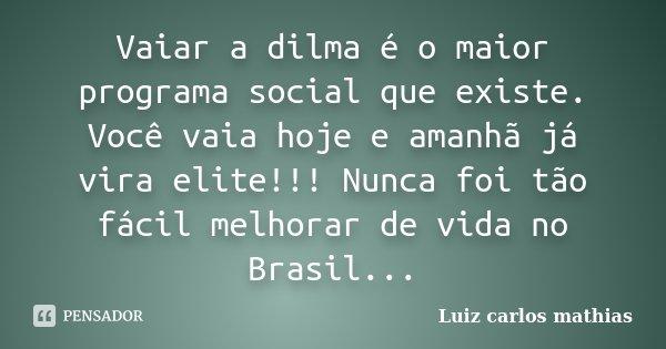 Vaiar a dilma é o maior programa social que existe. Você vaia hoje e amanhã já vira elite!!! Nunca foi tão fácil melhorar de vida no Brasil...... Frase de Luiz Carlos Mathias.