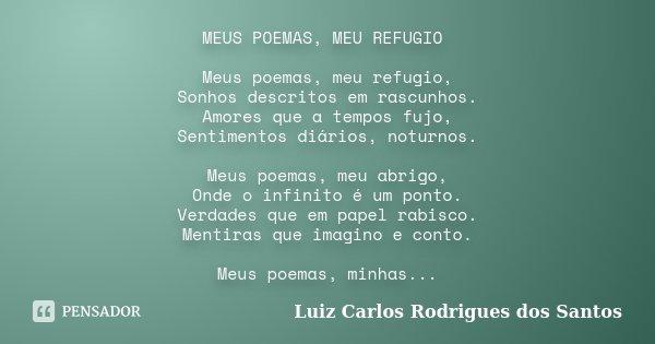MEUS POEMAS, MEU REFUGIO Meus poemas, meu refugio, Sonhos descritos em rascunhos. Amores que a tempos fujo, Sentimentos diários, noturnos. Meus poemas, meu abri... Frase de Luiz Carlos Rodrigues dos Santos.
