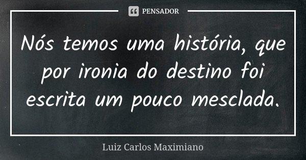 Nós temos uma história, que por ironia do destino foi escrita um pouco mesclada.... Frase de Luiz Carlos Maximiano.