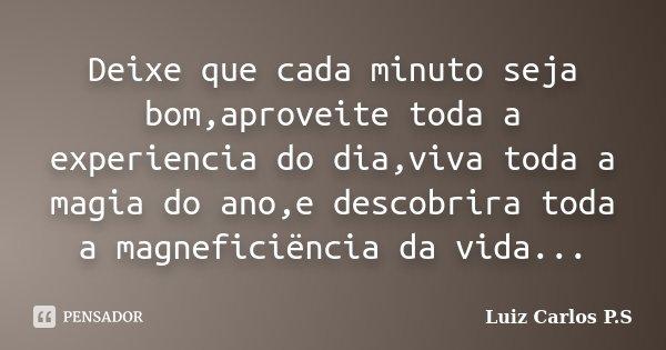 Deixe que cada minuto seja bom,aproveite toda a experiencia do dia,viva toda a magia do ano,e descobrira toda a magneficiëncia da vida...... Frase de Luiz Carlos P.S.