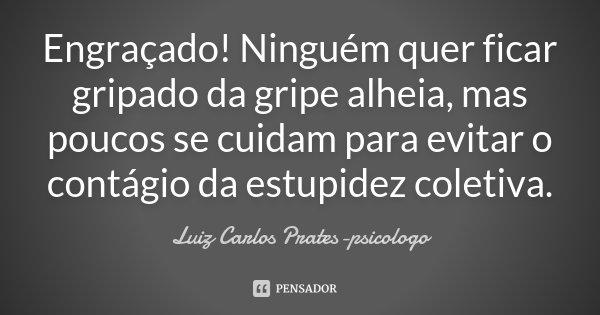 Engraçado! Ninguém quer ficar gripado da gripe alheia, mas poucos se cuidam para evitar o contágio da estupidez coletiva.... Frase de Luiz Carlos Prates-psicologo.