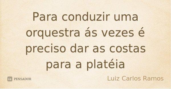 Para conduzir uma orquestra ás vezes é preciso dar as costas para a platéia... Frase de Luiz Carlos Ramos.