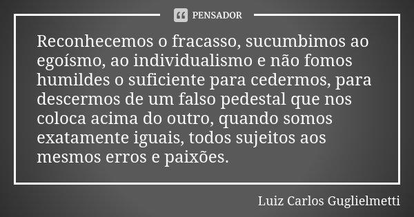 Reconhecemos o fracasso, sucumbimos ao egoísmo, ao individualismo e não fomos humildes o suficiente para cedermos, para descermos de um falso pedestal que nos c... Frase de Luiz Carlos Guglielmetti.