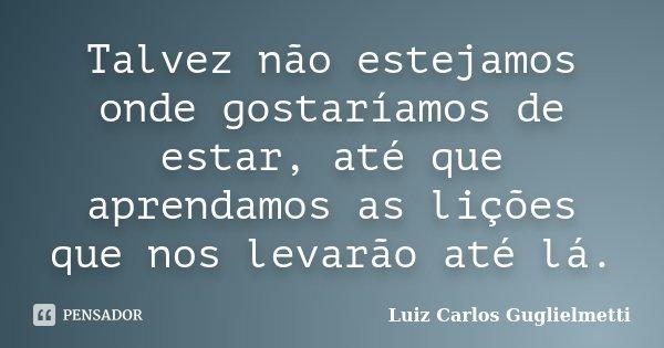 Talvez não estejamos onde gostaríamos de estar, até que aprendamos as lições que nos levarão até lá.... Frase de Luiz Carlos Guglielmetti.