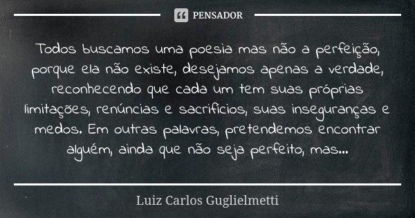 Todos buscamos uma poesia mas não a perfeição, porque ela não existe, desejamos apenas a verdade, reconhecendo que cada um tem suas próprias limitações, renúnci... Frase de Luiz Carlos Guglielmetti.