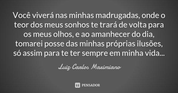 Você viverá nas minhas madrugadas, onde o teor dos meus sonhos te trará de volta para os meus olhos, e ao amanhecer do dia, tomarei posse das minhas próprias il... Frase de Luiz Carlos Maximiano.