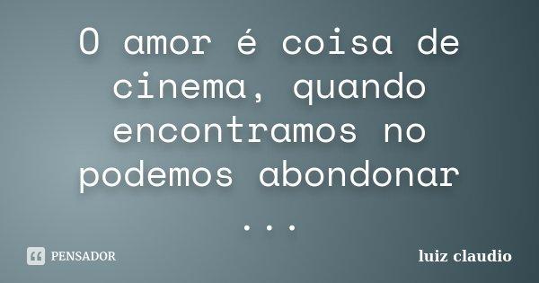 O amor é coisa de cinema, quando encontramos no podemos abondonar ...... Frase de Luiz Cláudio.