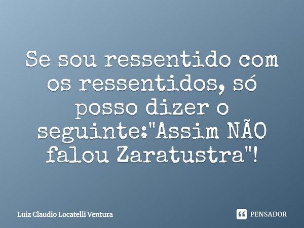 """Se sou ressentido com os ressentidos, só posso dizer o seguinte: """"Assim NÃO falou Zaratustra""""!... Frase de Luiz Cláudio Locatelli Ventura."""