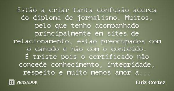 Estão a criar tanta confusão acerca do diploma de jornalismo. Muitos, pelo que tenho acompanhado principalmente em sites de relacionamento, estão preocupados co... Frase de Luiz Cortez.