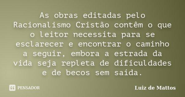 As obras editadas pelo Racionalismo Cristão contêm o que o leitor necessita para se esclarecer e encontrar o caminho a seguir, embora a estrada da vida seja rep... Frase de Luiz de Mattos.