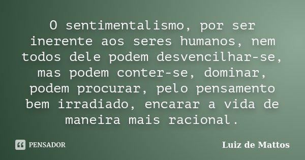 O sentimentalismo, por ser inerente aos seres humanos, nem todos dele podem desvencilhar-se, mas podem conter-se, dominar, podem procurar, pelo pensamento bem i... Frase de Luiz de Mattos.
