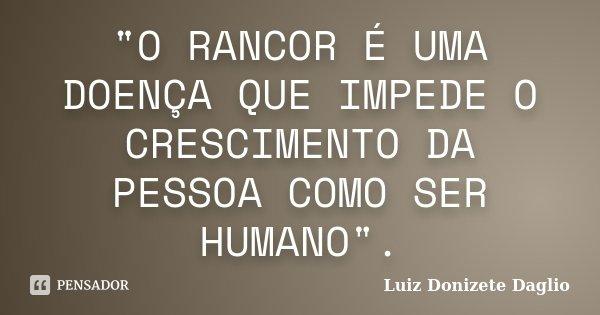 """""""O RANCOR É UMA DOENÇA QUE IMPEDE O CRESCIMENTO DA PESSOA COMO SER HUMANO"""".... Frase de Luiz Donizete Daglio."""