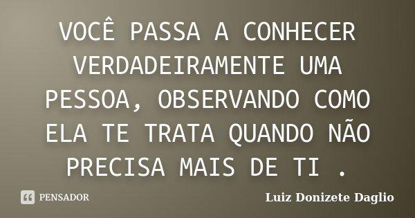 VOCÊ PASSA A CONHECER VERDADEIRAMENTE UMA PESSOA, OBSERVANDO COMO ELA TE TRATA QUANDO NÃO PRECISA MAIS DE TI .... Frase de Luiz Donizete Daglio.
