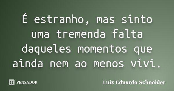 É estranho, mas sinto uma tremenda falta daqueles momentos que ainda nem ao menos vivi.... Frase de Luiz Eduardo Schneider.