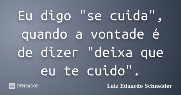 """Eu digo """"se cuida"""", quando a vontade é de dizer """"deixa que eu te cuido"""".... Frase de Luiz Eduardo Schneider."""