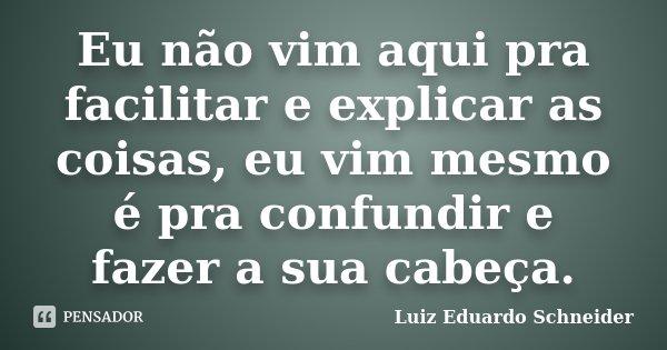 Eu não vim aqui pra facilitar e explicar as coisas, eu vim mesmo é pra confundir e fazer a sua cabeça.... Frase de Luiz Eduardo Schneider.