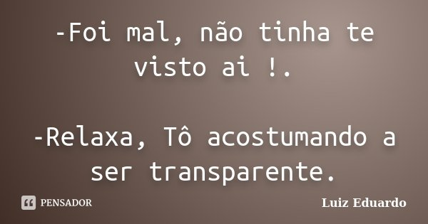 -Foi mal, não tinha te visto ai !. -Relaxa, Tô acostumando a ser transparente.... Frase de Luiz Eduardo.