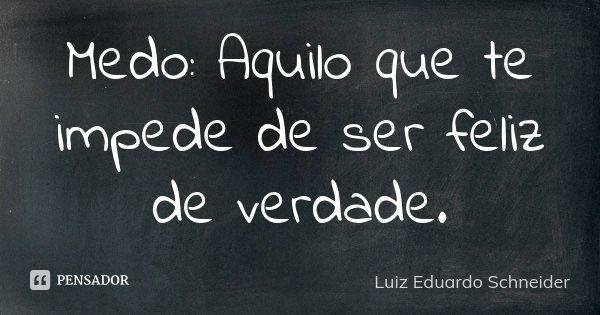 Medo: Aquilo que te impede de ser feliz de verdade.... Frase de Luiz Eduardo Schneider.