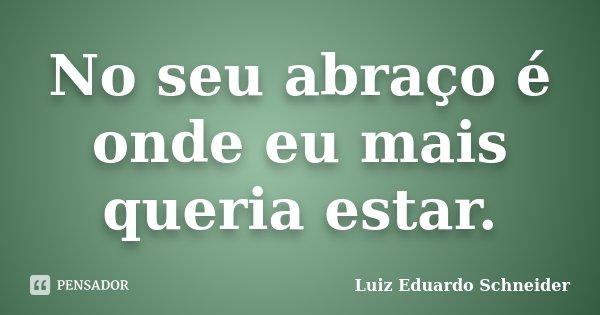 No seu abraço é onde eu mais queria estar.... Frase de Luiz Eduardo Schneider.