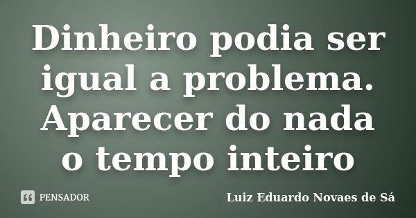 Dinheiro podia ser igual a problema. Aparecer do nada o tempo inteiro... Frase de Luiz Eduardo Novaes de Sá.