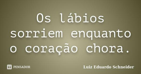 Os lábios sorriem enquanto o coração chora.... Frase de Luiz Eduardo Schneider.
