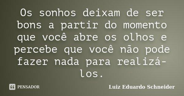 Os sonhos deixam de ser bons a partir do momento que você abre os olhos e percebe que você não pode fazer nada para realizá-los.... Frase de Luiz Eduardo Schneider.