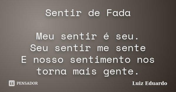 Sentir de Fada Meu sentir é seu. Seu sentir me sente E nosso sentimento nos torna mais gente.... Frase de Luiz Eduardo.
