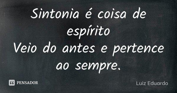 Sintonia é coisa de espírito Veio do antes e pertence ao sempre.... Frase de Luiz Eduardo.