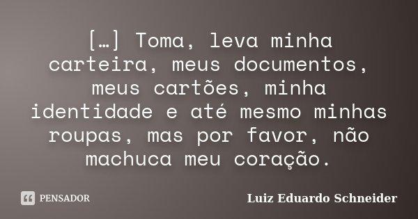 […] Toma, leva minha carteira, meus documentos, meus cartões, minha identidade e até mesmo minhas roupas, mas por favor, não machuca meu coração.... Frase de Luiz Eduardo Schneider.