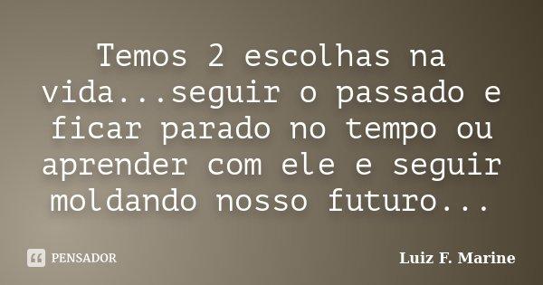 Temos 2 escolhas na vida...seguir o passado e ficar parado no tempo ou aprender com ele e seguir moldando nosso futuro...... Frase de Luiz F. Marine.