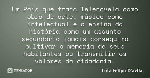 Um País que trata Telenovela como obra-de arte, músico como intelectual e o ensino da história como um assunto secundário jamais conseguirá cultivar a memória d... Frase de Luiz Felipe D'avila.