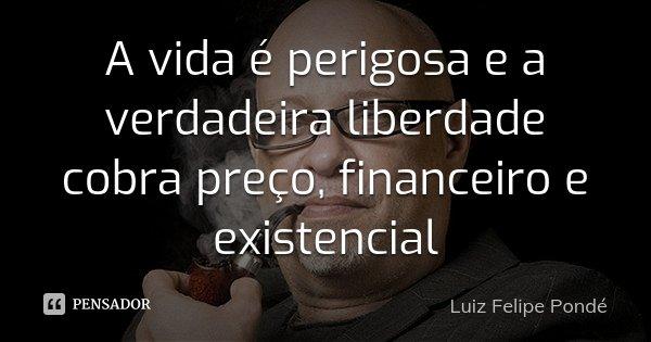 A vida é perigosa e a verdadeira liberdade cobra preço, financeiro e existencial... Frase de Luiz Felipe Pondé.