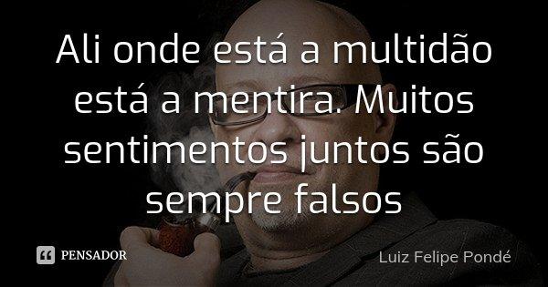Ali onde está a multidão está a mentira. Muitos sentimentos juntos são sempre falsos... Frase de Luiz Felipe Pondé.