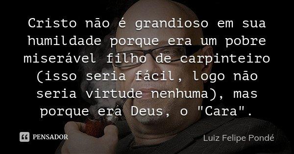 Cristo não é grandioso em sua humildade porque era um pobre miserável filho de carpinteiro (isso seria fácil, logo não seria virtude nenhuma), mas porque era De... Frase de Luiz Felipe Pondé.